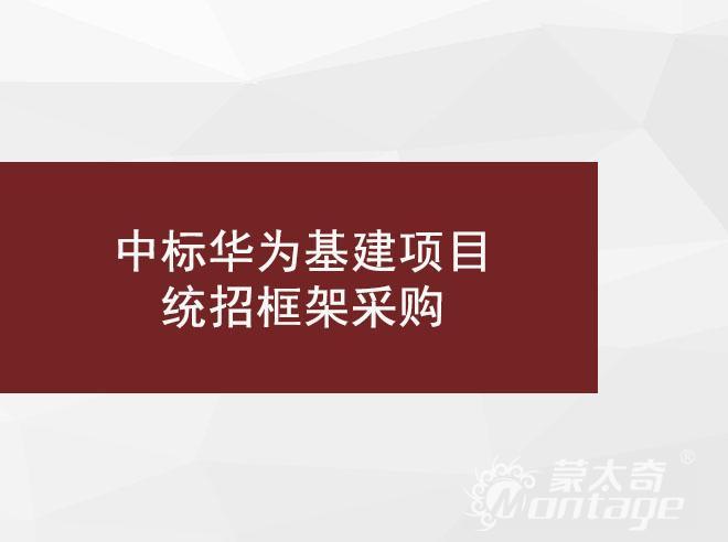 喜讯 | 蒙太奇工程事业部再次中标华为基建项目统招框架采购